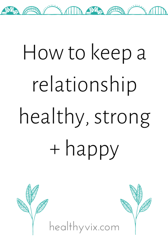 How to keep a relationship healthy, strong + happy